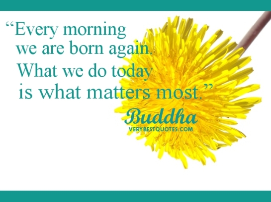 """Every-morning-we-are-born-again.-What-we-do-today-is-what-matters-most.""-Buddha-Quotes"